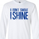I Don't Sweat I Shine Long Sleeve Shirt