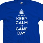Game Day Can't Keep Calm T-Shirt